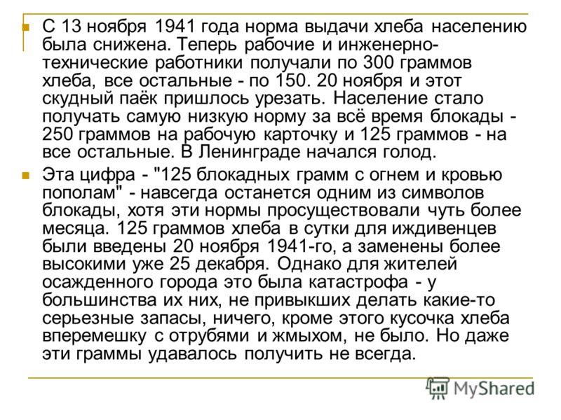 С 13 ноября 1941 года норма выдачи хлеба населению была снижена. Теперь рабочие и инженерно- технические работники получали по 300 граммов хлеба, все остальные - по 150. 20 ноября и этот скудный паёк пришлось урезать. Население стало получать самую н