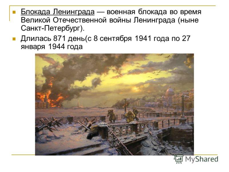 Блокада Ленинграда военная блокада во время Великой Отечественной войны Ленинграда (ныне Санкт-Петербург). Длилась 871 день(с 8 сентября 1941 года по 27 января 1944 года