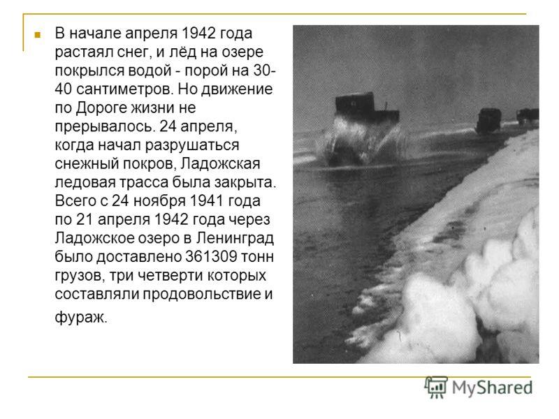 В начале апреля 1942 года растаял снег, и лёд на озере покрылся водой - порой на 30- 40 сантиметров. Но движение по Дороге жизни не прерывалось. 24 апреля, когда начал разрушаться снежный покров, Ладожская ледовая трасса была закрыта. Всего с 24 нояб