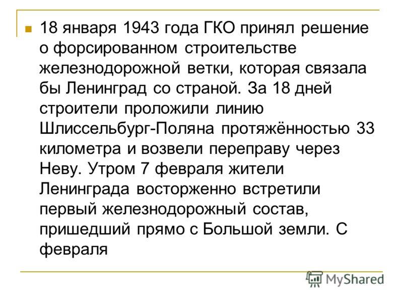 18 января 1943 года ГКО принял решение о форсированном строительстве железнодорожной ветки, которая связала бы Ленинград со страной. За 18 дней строители проложили линию Шлиссельбург-Поляна протяжённостью 33 километра и возвели переправу через Неву.