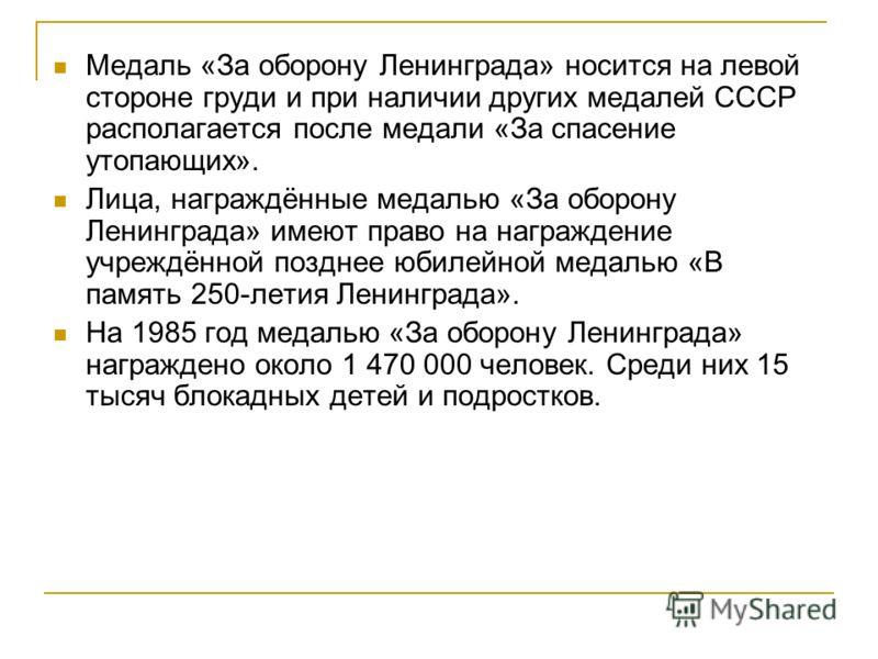Медаль «За оборону Ленинграда» носится на левой стороне груди и при наличии других медалей СССР располагается после медали «За спасение утопающих». Лица, награждённые медалью «За оборону Ленинграда» имеют право на награждение учреждённой позднее юбил