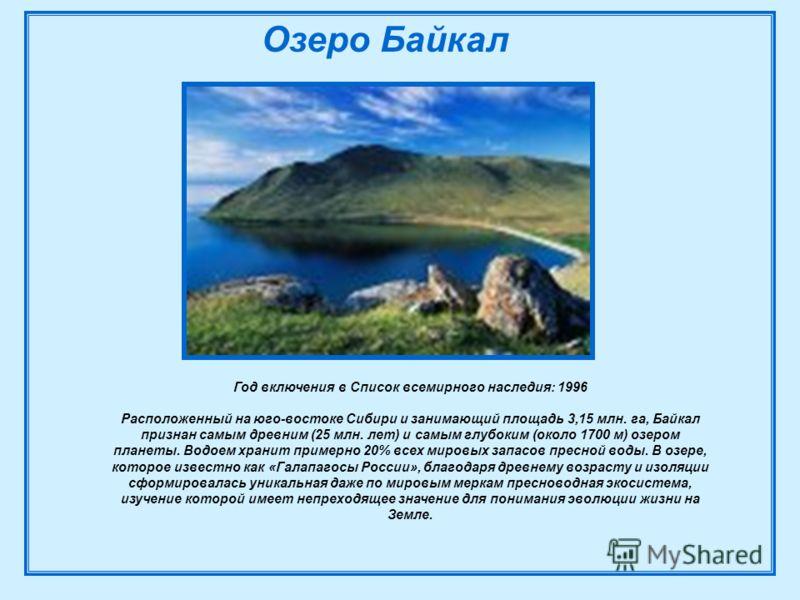 Год включения в Список всемирного наследия: 1996 Расположенный на юго-востоке Сибири и занимающий площадь 3,15 млн. га, Байкал признан самым древним (25 млн. лет) и самым глубоким (около 1700 м) озером планеты. Водоем хранит примерно 20% всех мировых