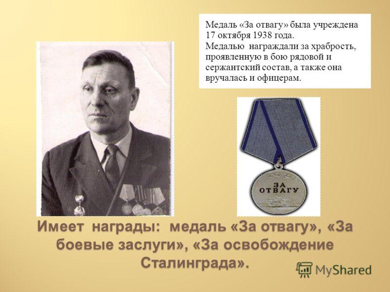 Имеет награды: медаль «За отвагу», «За боевые заслуги», «За освобождение Сталинграда». Медаль «За отвагу» была учреждена 17 октября 1938 года. Медалью награждали за храбрость, проявленную в бою рядовой и сержантский состав, а также она вручалась и оф