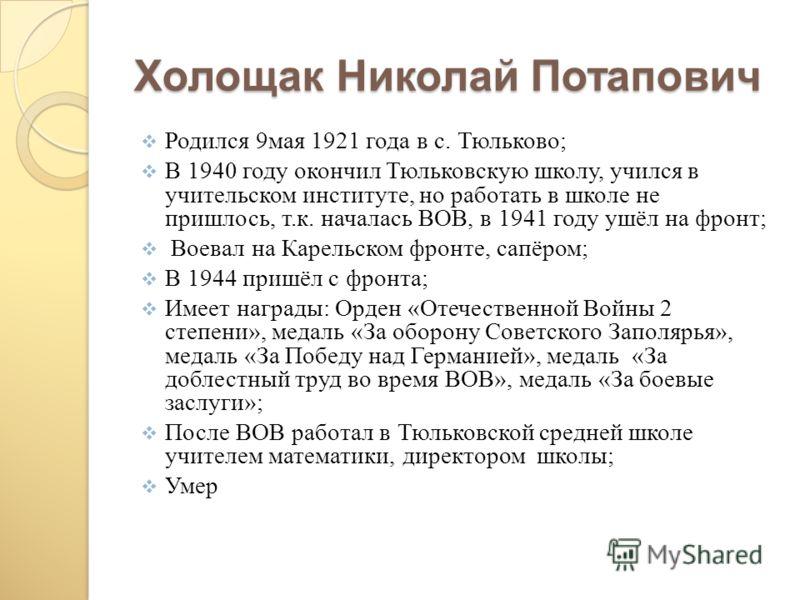 Холощак Николай Потапович Родился 9мая 1921 года в с. Тюльково; В 1940 году окончил Тюльковскую школу, учился в учительском институте, но работать в школе не пришлось, т.к. началась ВОВ, в 1941 году ушёл на фронт; Воевал на Карельском фронте, сапёром