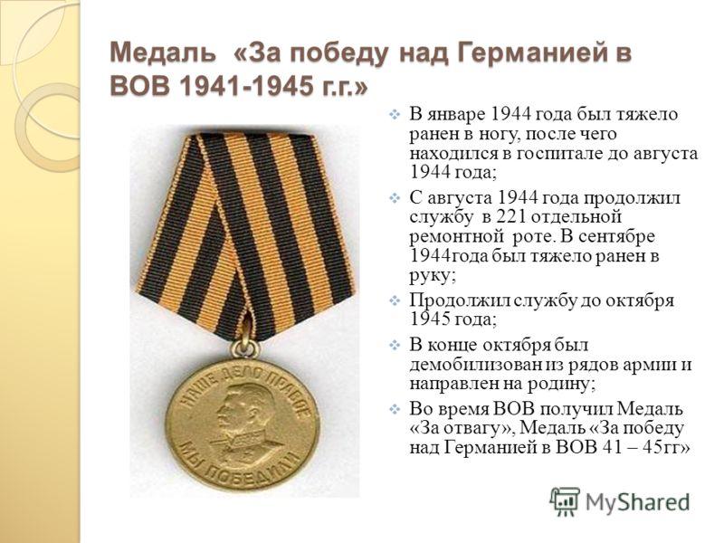 Медаль «За победу над Германией в ВОВ 1941-1945 г.г.» В январе 1944 года был тяжело ранен в ногу, после чего находился в госпитале до августа 1944 года; С августа 1944 года продолжил службу в 221 отдельной ремонтной роте. В сентябре 1944года был тяже