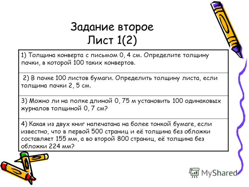 Задание второе Лист 1(2) 1) Толщина конверта с письмом 0, 4 см. Определите толщину пачки, в которой 100 таких конвертов. 2) В пачке 100 листов бумаги. Определить толщину листа, если толщина пачки 2, 5 см. 3) Можно ли на полке длиной 0, 75 м установит