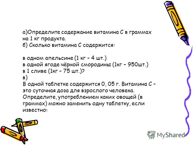 а)Определите содержание витамина С в граммах на 1 кг продукта. б) Сколько витамина С содержится: в одном апельсине (1 кг – 4 шт.) в одной ягоде чёрной смородины (1кг – 950шт.) в 1 сливе (1кг – 75 шт.)? в) В одной таблетке содержится 0, 05 г. Витамина