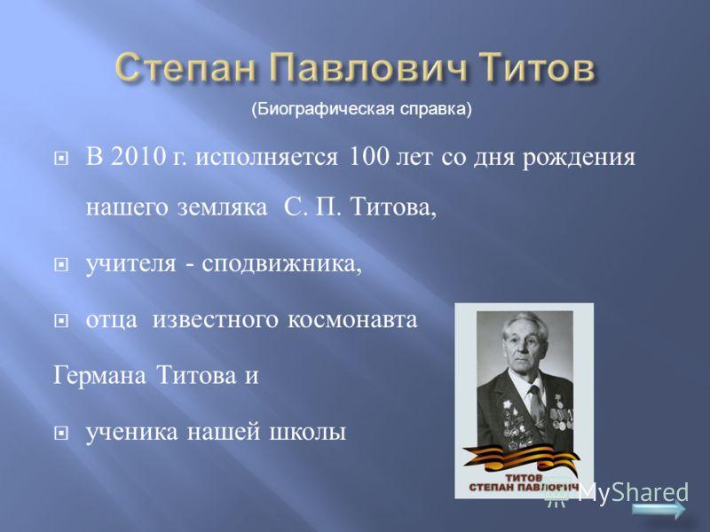 В 2010 г. исполняется 100 лет со дня рождения нашего земляка С. П. Титова, учителя - сподвижника, отца известного космонавта Германа Титова и ученика нашей школы (Биографическая справка)