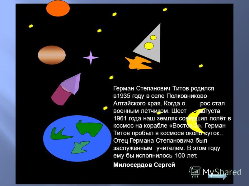 Герман Степанович Титов родился в1935 году в селе Полковниково Алтайского края. Когда он вырос стал военным лётчиком. Шестого августа 1961 года наш земляк совершил полёт в космос на корабле «Восток-2». Герман Титов пробыл в космосе около суток.. Отец