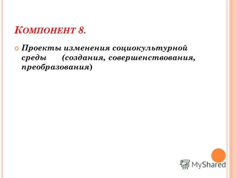 К ОМПОНЕНТ 8. Проекты изменения социокультурной среды (создания, совершенствования, преобразования )