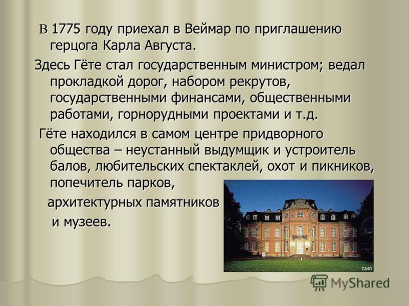 В 1775 году приехал в Веймар по приглашению герцога Карла Августа. В 1775 году приехал в Веймар по приглашению герцога Карла Августа. Здесь Гёте стал государственным министром; ведал прокладкой дорог, набором рекрутов, государственными финансами, общ
