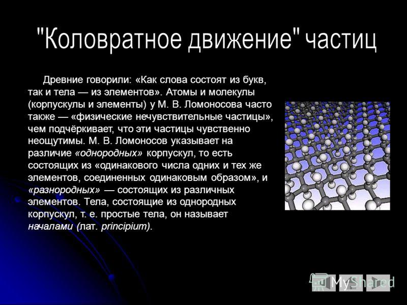 Древние говорили: «Как слова состоят из букв, так и тела из элементов». Атомы и молекулы (корпускулы и элементы) у М. В. Ломоносова часто также «физические нечувствительные частицы», чем подчёркивает, что эти частицы чувственно неощутимы. М. В. Ломон