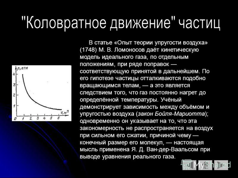 В статье «Опыт теории упругости воздуха» (1748) М. В. Ломоносов даёт кинетическую модель идеального газа, по отдельным положениям, при ряде поправок соответствующую принятой в дальнейшем. По его гипотезе частицы отталкиваются подобно вращающимся тела
