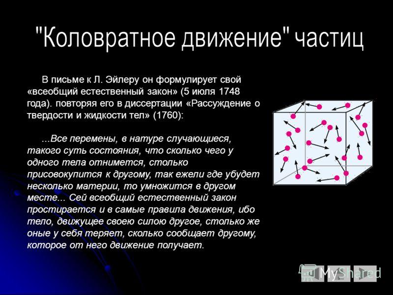 В письме к Л. Эйлеру он формулирует свой «всеобщий естественный закон» (5 июля 1748 года). повторяя его в диссертации «Рассуждение о твердости и жидкости тел» (1760):...Все перемены, в натуре случающиеся, такого суть состояния, что сколько чего у одн