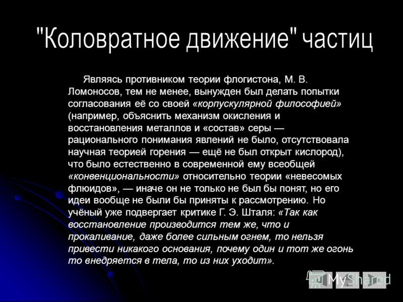 Являясь противником теории флогистона, М. В. Ломоносов, тем не менее, вынужден был делать попытки согласования её со своей «корпускулярной философией» (например, объяснить механизм окисления и восстановления металлов и «состав» серы рационального пон