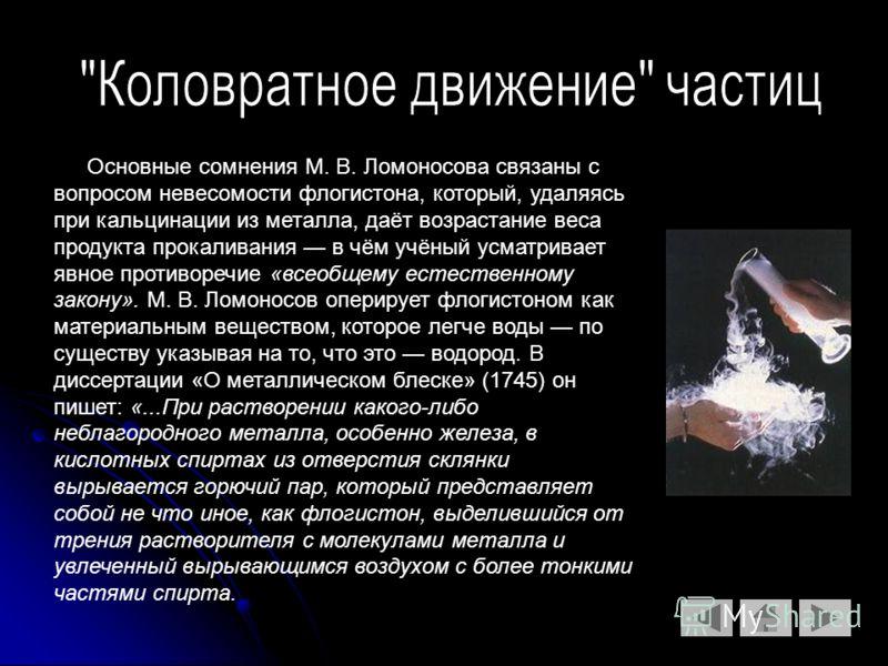 Основные сомнения М. В. Ломоносова связаны с вопросом невесомости флогистона, который, удаляясь при кальцинации из металла, даёт возрастание веса продукта прокаливания в чём учёный усматривает явное противоречие «всеобщему естественному закону». М. В