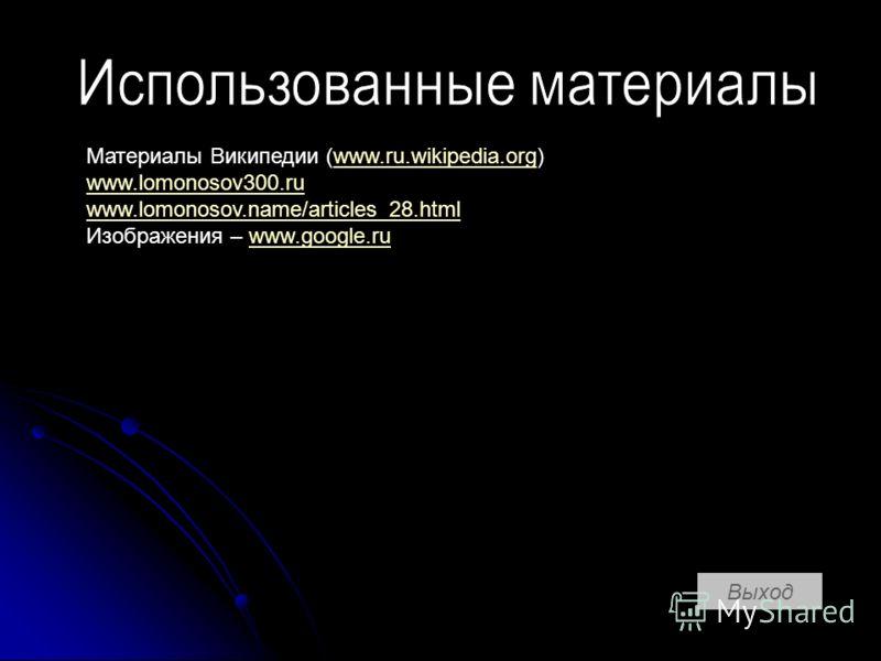 Выход Материалы Википедии (www.ru.wikipedia.org)www.ru.wikipedia.org www.lomonosov300.ru www.lomonosov.name/articles_28.html Изображения – www.google.ruwww.google.ru