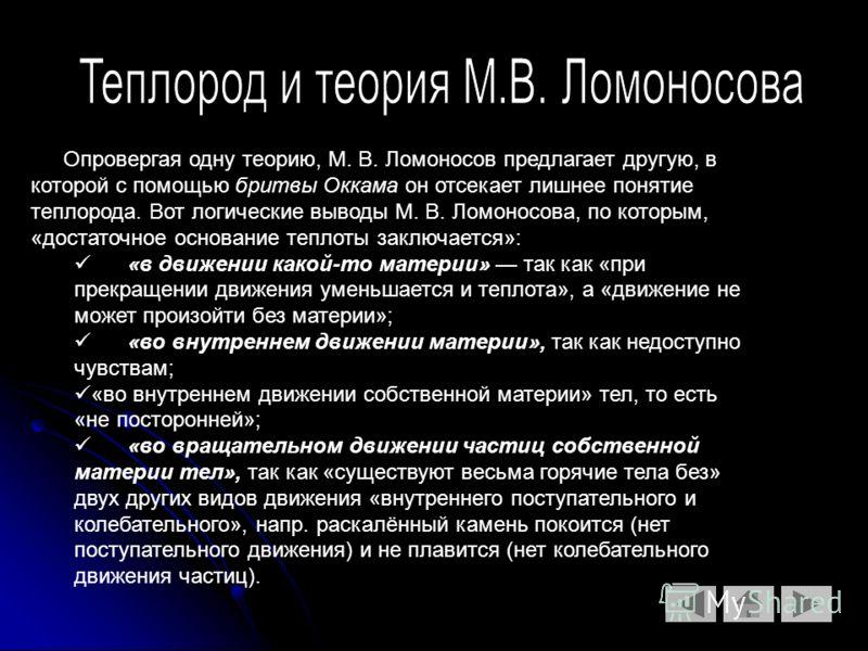Опровергая одну теорию, М. В. Ломоносов предлагает другую, в которой с помощью бритвы Оккама он отсекает лишнее понятие теплорода. Вот логические выводы М. В. Ломоносова, по которым, «достаточное основание теплоты заключается»: «в движении какой-то м