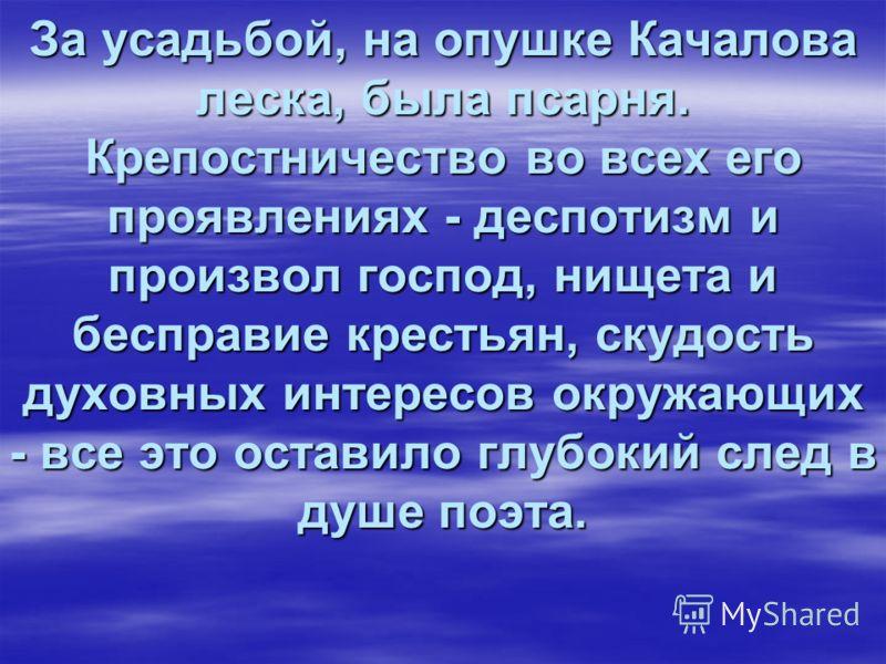 За усадьбой, на опушке Качалова леска, была псарня. Крепостничество во всех его проявлениях - деспотизм и произвол господ, нищета и бесправие крестьян, скудость духовных интересов окружающих - все это оставило глубокий след в душе поэта.