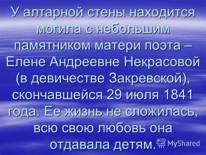 У алтарной стены находится могила с небольшим памятником матери поэта – Елене Андреевне Некрасовой (в девичестве Закревской), скончавшейся 29 июля 1841 года. Ее жизнь не сложилась, всю свою любовь она отдавала детям.