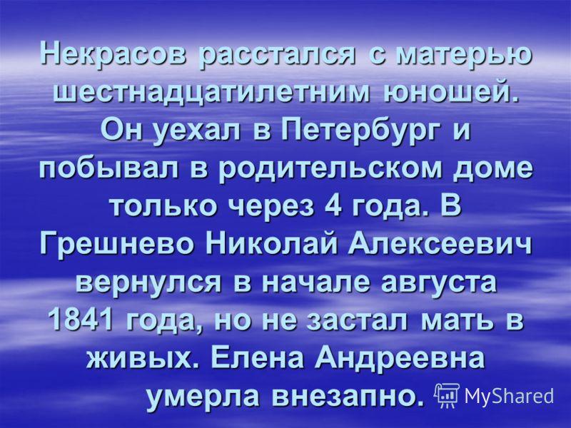 Некрасов расстался с матерью шестнадцатилетним юношей. Он уехал в Петербург и побывал в родительском доме только через 4 года. В Грешнево Николай Алексеевич вернулся в начале августа 1841 года, но не застал мать в живых. Елена Андреевна умерла внезап
