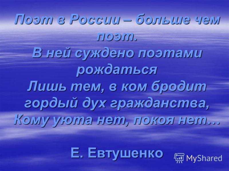 Поэт в России – больше чем поэт. В ней суждено поэтами рождаться Лишь тем, в ком бродит гордый дух гражданства, Кому уюта нет, покоя нет… Е. Евтушенко