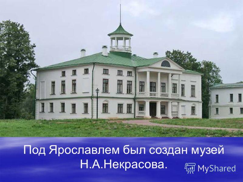 Под Ярославлем был создан музей Н.А.Некрасова.