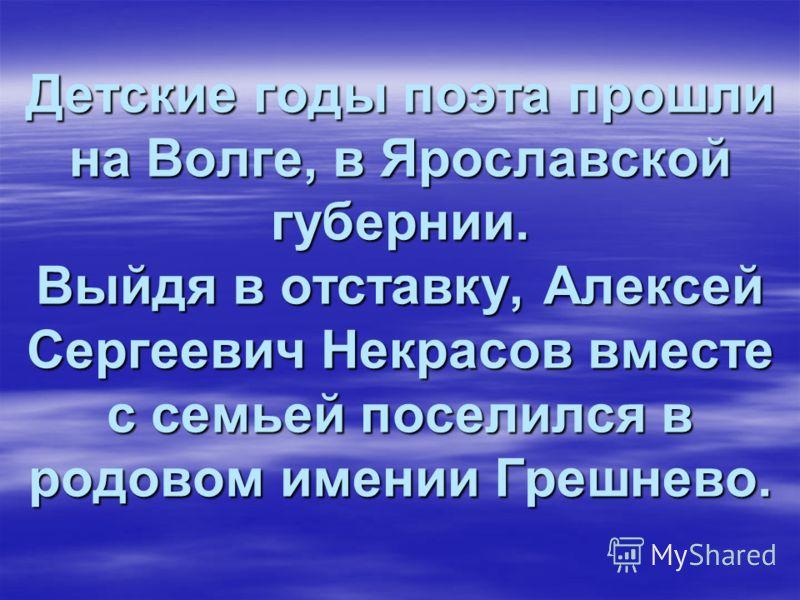 Детские годы поэта прошли на Волге, в Ярославской губернии. Выйдя в отставку, Алексей Сергеевич Некрасов вместе с семьей поселился в родовом имении Грешнево. Детские годы поэта прошли на Волге, в Ярославской губернии. Выйдя в отставку, Алексей Сергее