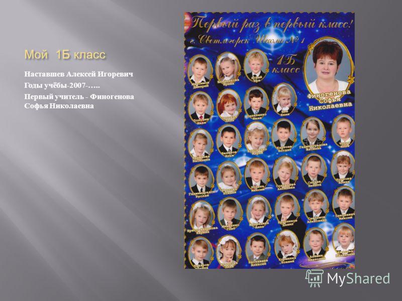 Мой 1 Б класс Наставшев Алексей Игоревич Годы учёбы -2007-….. Первый учитель - Финогенова Софья Николаевна