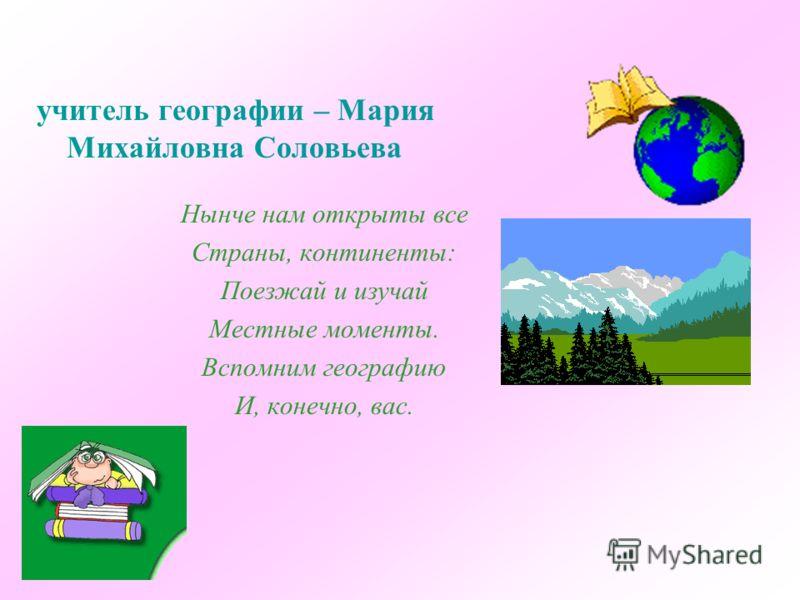 учитель географии – Мария Михайловна Соловьева Нынче нам открыты все Страны, континенты: Поезжай и изучай Местные моменты. Вспомним географию И, конечно, вас.