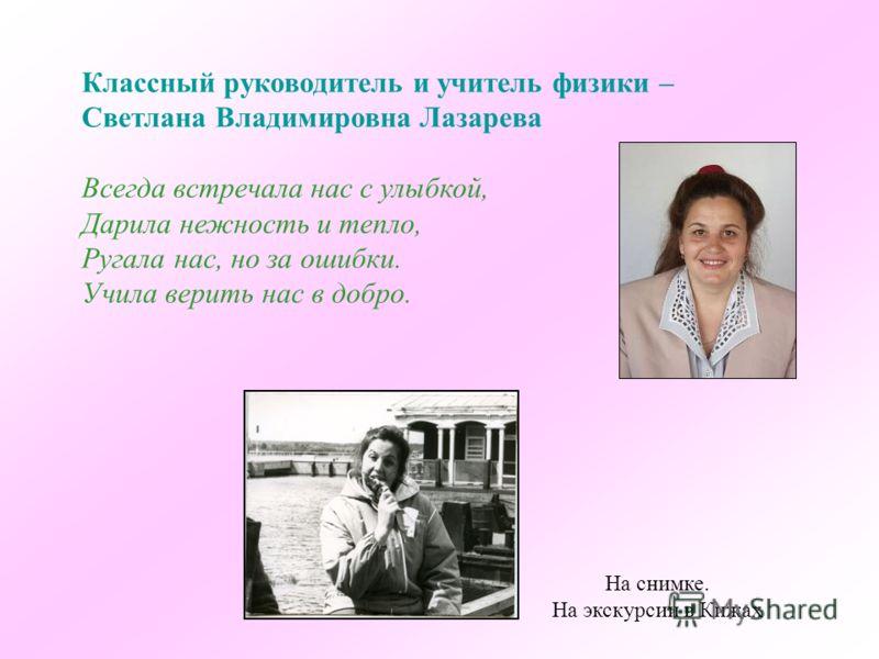 Классный руководитель и учитель физики – Светлана Владимировна Лазарева Всегда встречала нас с улыбкой, Дарила нежность и тепло, Ругала нас, но за ошибки. Учила верить нас в добро. На снимке. На экскурсии в Кижах