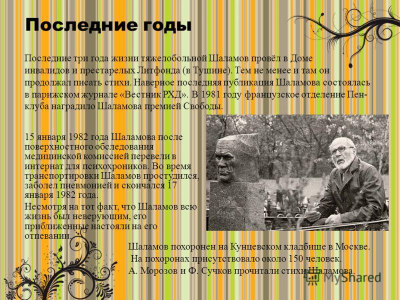Последние годы 15 января 1982 года Шаламова после поверхностного обследования медицинской комиссией перевели в интернат для психохроников. Во время транспортировки Шаламов простудился, заболел пневмонией и скончался 17 января 1982 года. Несмотря на т