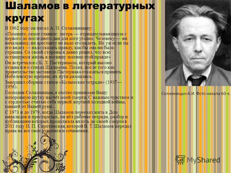 Шаламов в литературных кругах В 1962 году он писал А. И. Солженицыну: «Помните, самое главное: лагерь отрицательная школа с первого до последнего дня для кого угодно. Человеку ни начальнику, ни арестанту не надо его видеть. Но уж если ты его видел на
