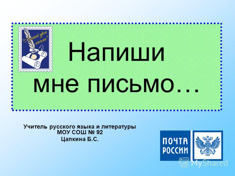 Напиши мне письмо… Учитель русского языка и литературы МОУ СОШ 92 Цапкина Б.С.