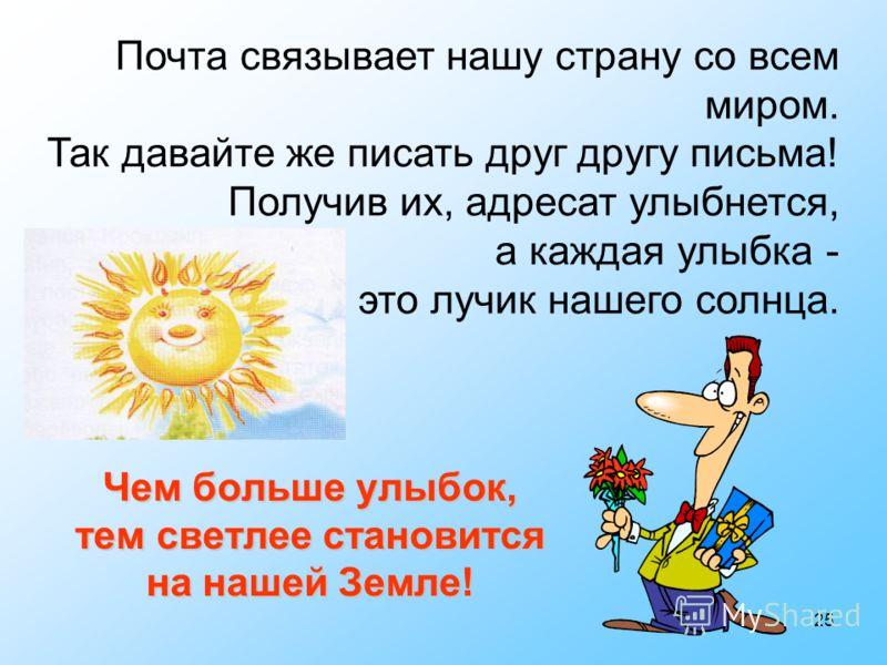 25 Чем больше улыбок, тем светлее становится на нашей Земле! Почта связывает нашу страну со всем миром. Так давайте же писать друг другу письма! Получив их, адресат улыбнется, а каждая улыбка - это лучик нашего солнца.
