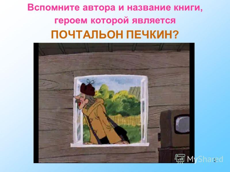 3 Вспомните автора и название книги, героем которой является ПОЧТАЛЬОН ПЕЧКИН?