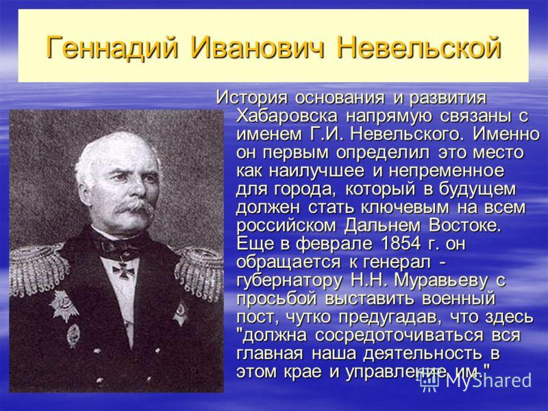 Геннадий Иванович Невельской История основания и развития Хабаровска напрямую связаны с именем Г.И. Невельского. Именно он первым определил это место как наилучшее и непременное для города, который в будущем должен стать ключевым на всем российском Д