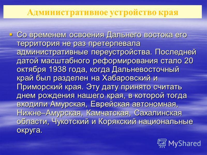 Со временем освоения Дальнего востока его территория не раз претерпевала административные переустройства. Последней датой масштабного реформирования стало 20 октября 1938 года, когда Дальневосточный край был разделен на Хабаровский и Приморский края.