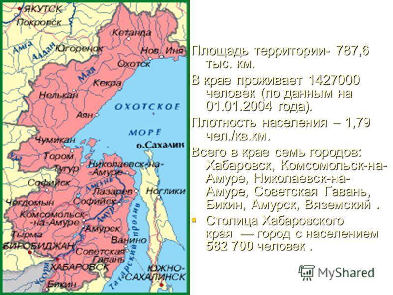 Площадь территории- 787,6 тыс. км. В крае проживает 1427000 человек (по данным на 01.01.2004 года). Плотность населения – 1,79 чел./кв.км. Всего в крае семь городов: Хабаровск, Комсомольск-на- Амуре, Николаевск-на- Амуре, Советская Гавань, Бикин, Аму