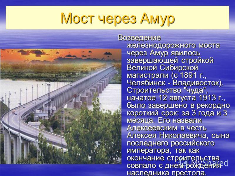 Мост через Амур Возведение железнодорожного моста через Амур явилось завершающей стройкой Великой Сибирской магистрали (с 1891 г., Челябинск - Владивосток). Строительство