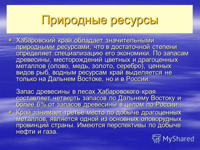 Природные ресурсы Хабаровский край обладает значительными природными ресурсами, что в достаточной степени определяет специализацию его экономики. По запасам древесины, месторождений цветных и драгоценных металлов (олово, медь, золото, серебро), ценны