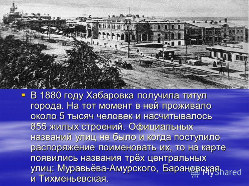 В 1880 году Хабаровка получила титул города. На тот момент в ней проживало около 5 тысяч человек и насчитывалось 855 жилых строений. Официальных названий улиц не было и когда поступило распоряжение поименовать их, то на карте появились названия трёх