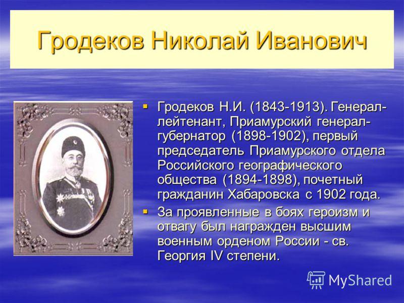 Гродеков Николай Иванович Гродеков Н.И. (1843-1913). Генерал- лейтенант, Приамурский генерал- губернатор (1898-1902), первый председатель Приамурского отдела Российского географического общества (1894-1898), почетный гражданин Хабаровска с 1902 года.