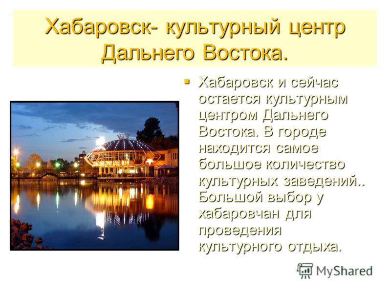 Хабаровск- культурный центр Дальнего Востока. Хабаровск и сейчас остается культурным центром Дальнего Востока. В городе находится самое большое количество культурных заведений.. Большой выбор у хабаровчан для проведения культурного отдыха. Хабаровск