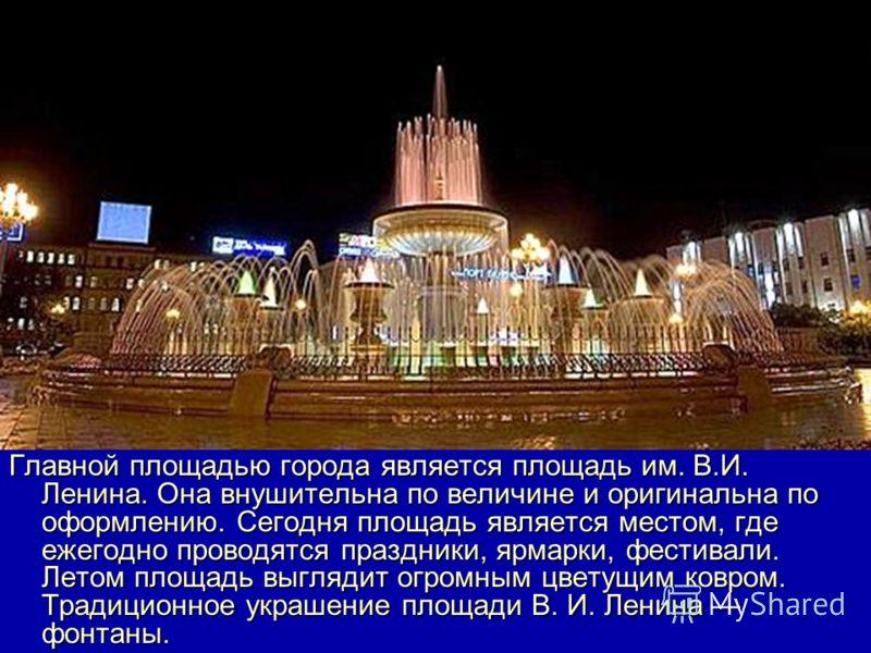 Главной площадью города является площадь им. В.И. Ленина. Она внушительна по величине и оригинальна по оформлению. Сегодня площадь является местом, где ежегодно проводятся праздники, ярмарки, фестивали. Летом площадь выглядит огромным цветущим ковром