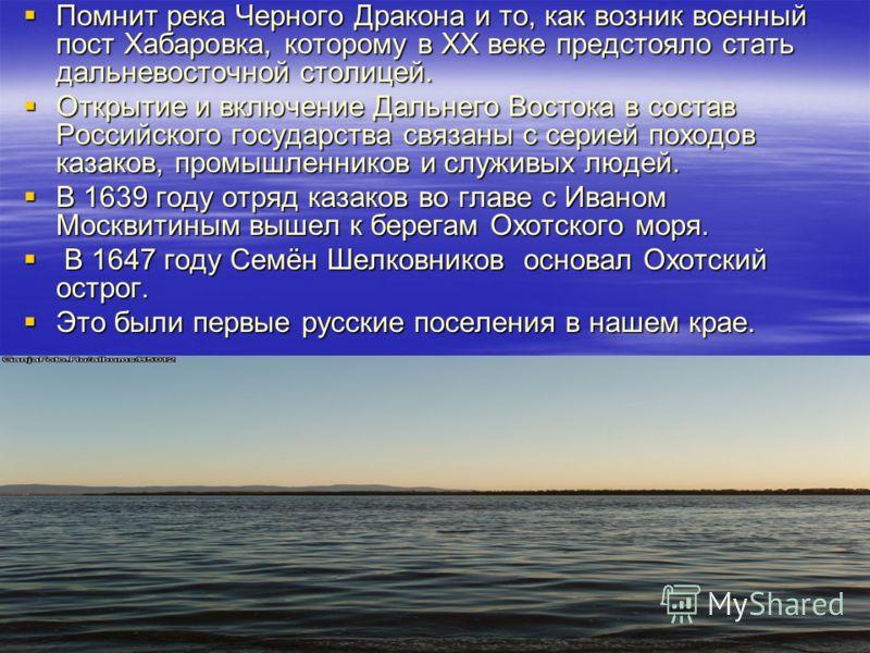 Помнит река Черного Дракона и то, как возник военный пост Хабаровка, которому в XX веке предстояло стать дальневосточной столицей. Помнит река Черного Дракона и то, как возник военный пост Хабаровка, которому в XX веке предстояло стать дальневосточно