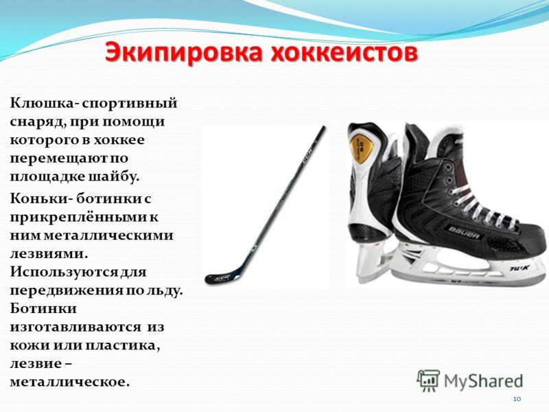 Экипировка хоккеистов Клюшка- спортивный снаряд, при помощи которого в хоккее перемещают по площадке шайбу. Коньки- ботинки с прикреплёнными к ним металлическими лезвиями. Используются для передвижения по льду. Ботинки изготавливаются из кожи или пла