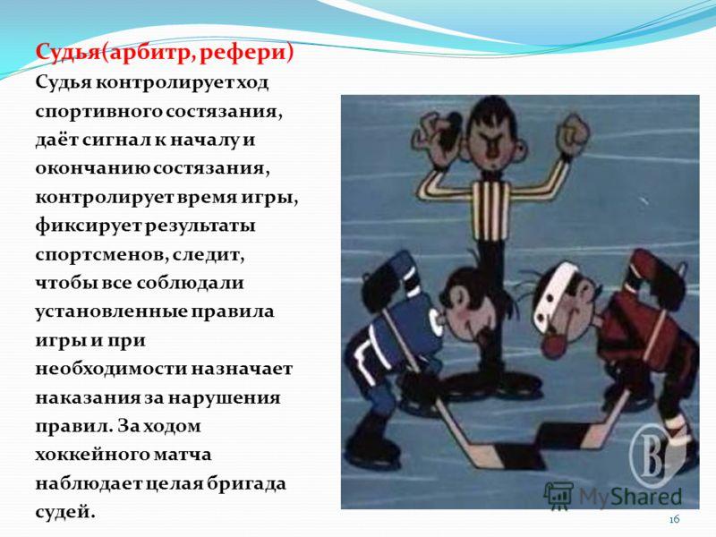 Судья(арбитр, рефери) Судья контролирует ход спортивного состязания, даёт сигнал к началу и окончанию состязания, контролирует время игры, фиксирует результаты спортсменов, следит, чтобы все соблюдали установленные правила игры и при необходимости на