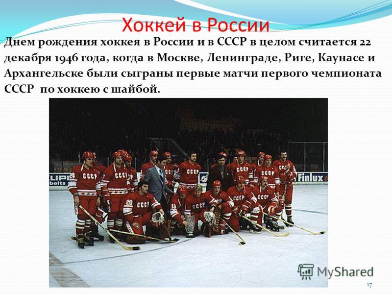 Хоккей в России Днем рождения хоккея в России и в СССР в целом считается 22 декабря 1946 года, когда в Москве, Ленинграде, Риге, Каунасе и Архангельске были сыграны первые матчи первого чемпионата СССР по хоккею с шайбой. 17