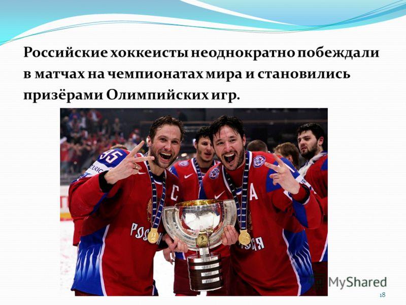 Российские хоккеисты неоднократно побеждали в матчах на чемпионатах мира и становились призёрами Олимпийских игр. 18